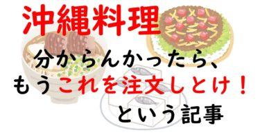 【沖縄料理の注文(例)】いい感じの注文はコレ!あれこれ考えたくない人へ、これで決定のおすすめメニューリスト!~美味しさと沖縄感のあるオーダー~