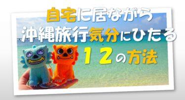 お家で沖縄旅行の気分にひたる12の方法|コロナに屈しない!自宅にいながら沖縄を感じる!応援する!~STAY HOME対策~